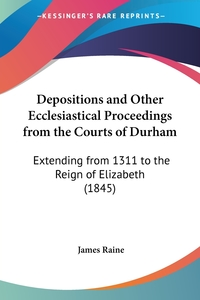 Depositions and Other Ecclesiastical Proceedings from the Courts of Durham: Extending from 1311 to the Reign of Elizabeth (1845), James Raine обложка-превью