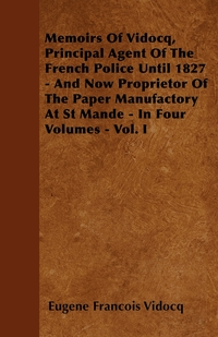 Memoirs Of Vidocq, Principal Agent Of The French Police Until 1827 - And Now Proprietor Of The Paper Manufactory At St Mande - In Four Volumes - Vol. I, Eugene Francois Vidocq обложка-превью