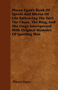 Pierce Egan's Book Of Sports And Mirror Of Life Embracing The Turf, The Chase, The Ring, And The Stage Interspersed With Original Memoirs Of Sporting Men, Pierce Egan обложка-превью