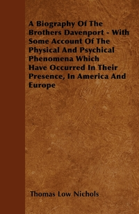 A Biography Of The Brothers Davenport - With Some Account Of The Physical And Psychical Phenomena Which Have Occurred In Their Presence, In America And Europe, Thomas Low Nichols обложка-превью