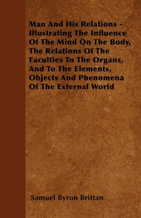 Man And His Relations - Illustrating The Influence Of The Mind On The Body, The Relations Of The Faculties To The Organs, And To The Elements, Objects And Phenomena Of The External World, Samuel Byron Brittan обложка-превью