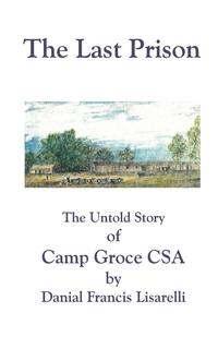 The Last Prison: The Untold Story of Camp Groce CSA, Danial Francis Lisarelli, John Read обложка-превью
