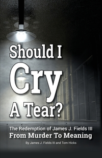Книга под заказ: «SHOULD I CRY A TEAR? The Redemption of James J. Fields III - From Murder to Meaning»