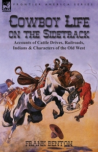 Cowboy Life on the Sidetrack: Accounts of Cattle Drives, Railroads, Indians & Characters of the Old West, Frank Benton обложка-превью