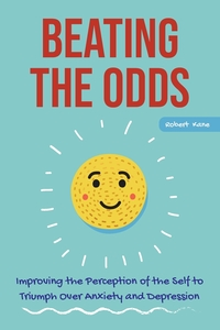 BEATING THE ODDS: Improving the Perception of the Self to Triumph Over Anxiety and Depression, Robert Kane обложка-превью