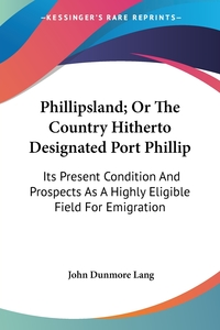Phillipsland; Or The Country Hitherto Designated Port Phillip: Its Present Condition And Prospects As A Highly Eligible Field For Emigration, John Dunmore Lang обложка-превью