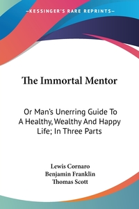 The Immortal Mentor: Or Man's Unerring Guide To A Healthy, Wealthy And Happy Life; In Three Parts, Lewis Cornaro, Benjamin Franklin, Thomas Scott обложка-превью