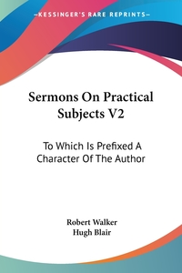 Sermons On Practical Subjects V2: To Which Is Prefixed A Character Of The Author, Robert Walker, Hugh Blair обложка-превью