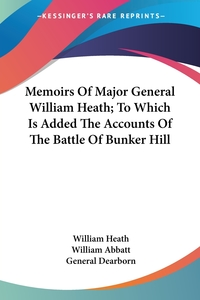 Memoirs Of Major General William Heath; To Which Is Added The Accounts Of The Battle Of Bunker Hill, William Heath, William Abbatt, General Dearborn обложка-превью