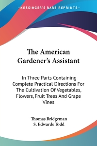 The American Gardener's Assistant: In Three Parts Containing Complete Practical Directions For The Cultivation Of Vegetables, Flowers, Fruit Trees And Grape Vines, Thomas Bridgeman, S. Edwards Todd обложка-превью