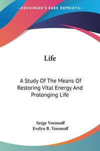 Life: A Study Of The Means Of Restoring Vital Energy And Prolonging Life, Serge Voronoff обложка-превью