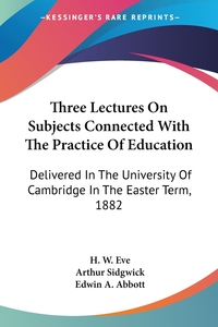 Three Lectures On Subjects Connected With The Practice Of Education: Delivered In The University Of Cambridge In The Easter Term, 1882, H. W. Eve, Arthur Sidgwick, Edwin A. Abbott обложка-превью