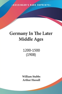 Germany In The Later Middle Ages: 1200-1500 (1908), William Stubbs, Arthur Hassall обложка-превью