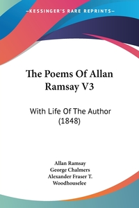 The Poems Of Allan Ramsay V3: With Life Of The Author (1848), Allan Ramsay, George Chalmers, Alexander Fraser T. Woodhouselee обложка-превью