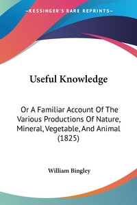 Useful Knowledge: Or A Familiar Account Of The Various Productions Of Nature, Mineral, Vegetable, And Animal (1825), William Bingley обложка-превью