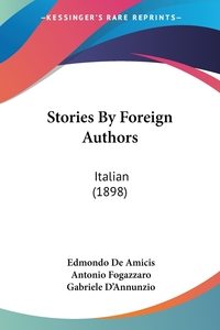 Stories By Foreign Authors: Italian (1898), Edmondo De Amicis, Antonio Fogazzaro, Gabriele D'Annunzio обложка-превью