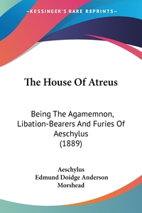 The House Of Atreus: Being The Agamemnon, Libation-Bearers And Furies Of Aeschylus (1889), Aeschylus обложка-превью
