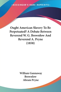 Ought American Slavery To Be Perpetuated? A Debate Between Reverend W. G. Brownlow And Reverend A. Pryne (1858), William Gannaway Brownlow, Abram Pryne обложка-превью