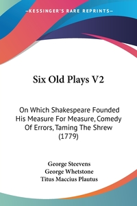 Six Old Plays V2: On Which Shakespeare Founded His Measure For Measure, Comedy Of Errors, Taming The Shrew (1779), George Steevens, George Whetstone, Titus Maccius Plautus обложка-превью