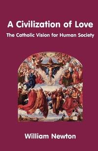 A Civilization of Love. the Catholic Vision for Human Society, William Newton обложка-превью