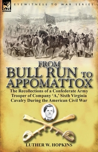 From Bull Run to Appomattox: The Recollections of a Confederate Army Trooper of Company 'a, ' Sixth Virginia Cavalry During the American Civil War, Luther W. Hopkins обложка-превью