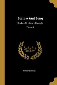 Sorrow And Song: Studies Of Literary Struggle; Volume 1, Henry Curwen обложка-превью