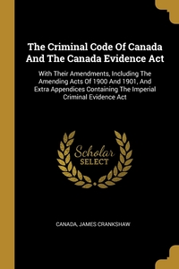 The Criminal Code Of Canada And The Canada Evidence Act: With Their Amendments, Including The Amending Acts Of 1900 And 1901, And Extra Appendices Containing The Imperial Criminal Evidence Act, Canada, James Crankshaw обложка-превью