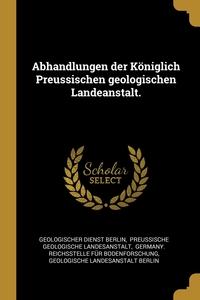 Книга под заказ: «Abhandlungen der Königlich Preussischen geologischen Landeanstalt.»