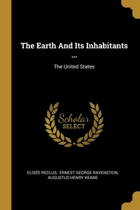 The Earth And Its Inhabitants ...: The United States, ELISEE RECLUS, Ravenstein Ernest George, A. H. Keane обложка-превью