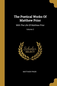 The Poetical Works Of Matthew Prior: With The Life Of Matthew Prior; Volume 2, Matthew Prior обложка-превью