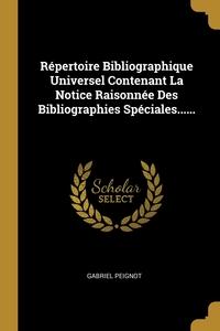 Répertoire Bibliographique Universel Contenant La Notice Raisonnée Des Bibliographies Spéciales......, Gabriel Peignot обложка-превью