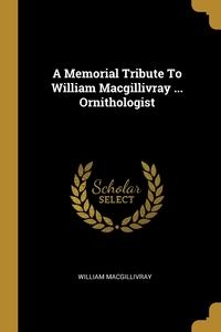 A Memorial Tribute To William Macgillivray ... Ornithologist, William Macgillivray обложка-превью