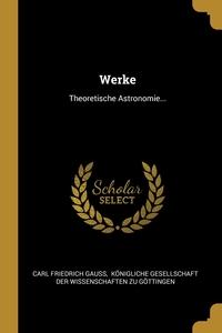 Werke: Theoretische Astronomie..., Carl Friedrich Gauss, Konigliche Gesellschaft der Wissenscha обложка-превью