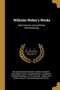 Wilhelm Weber's Werke: Mechanik der menschlichen Gehwerkzeuge., Wilhelm Eduard Weber, Heinrich Weber, Woldemar Voigt обложка-превью