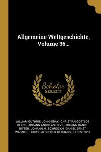 Allgemeine Weltgeschichte, Volume 36..., William Guthrie, John Gray, Christian Gottlob Heyne обложка-превью