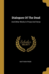 Dialogues Of The Dead: And Other Works In Prose And Verse, Matthew Prior обложка-превью