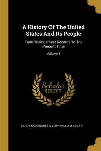 A History Of The United States And Its People: From Their Earliest Records To The Present Time; Volume 1, Elroy McKendree Avery, William Abbatt обложка-превью