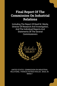Final Report Of The Commission On Industrial Relations: Including The Report Of Basil M. Manly, Director Of Research And Investigation, And The Individual Reports And Statements Of The Several Commissioners, United States. Commission on Industrial, Francis Patrick Walsh, Basil M. Manly обложка-превью