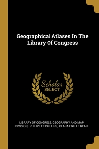 Geographical Atlases In The Library Of Congress, Library of Congress. Geography and Map D, Philip Lee Phillips, Clara Egli Le Gear обложка-превью