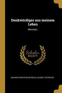 Denkwürdiges aus meinem Leben: München., Johann Caspar Bluntschli, Rudolf Seyerlen обложка-превью