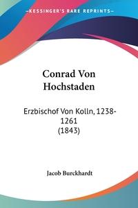 Conrad Von Hochstaden: Erzbischof Von Kolln, 1238-1261 (1843), Jacob Burckhardt обложка-превью