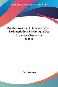 Der Averroismus In Der Christlich-Peripatetischen Psychologie Des Spateren Mittelalters (1881), Karl Werner обложка-превью