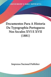 Documentos Para A Historia Da Typographia Portugueza Nos Seculos XVI E XVII (1881), Imprensa Nacional Publisher обложка-превью