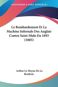 Le Bombardement Et La Machine Infernale Des Anglais Contre Saint-Malo En 1693 (1885), Arthur Le Moyne de La Borderie обложка-превью