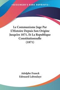 Le Communisme Juge Par L'Histoire Depuis Son Origine Jusqu'en 1871, Et La Republique Constitutionnelle (1871), Adolphe Franck, Edouard Laboulaye обложка-превью