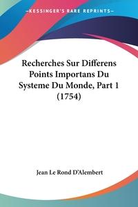 Recherches Sur Differens Points Importans Du Systeme Du Monde, Part 1 (1754), Jean le Rond d'Alembert обложка-превью