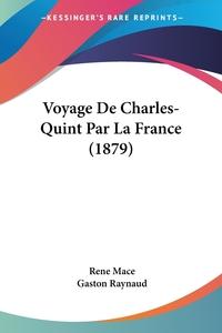 Voyage De Charles-Quint Par La France (1879), Rene Mace, Gaston Raynaud обложка-превью