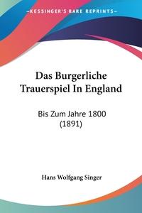 Das Burgerliche Trauerspiel In England: Bis Zum Jahre 1800 (1891), Hans Wolfgang Singer обложка-превью