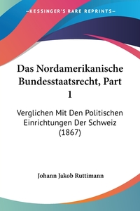 Das Nordamerikanische Bundesstaatsrecht, Part 1: Verglichen Mit Den Politischen Einrichtungen Der Schweiz (1867), Johann Jakob Ruttimann обложка-превью