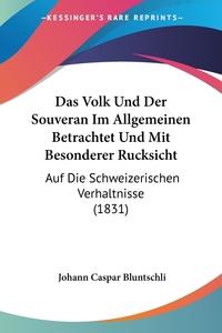 Das Volk Und Der Souveran Im Allgemeinen Betrachtet Und Mit Besonderer Rucksicht: Auf Die Schweizerischen Verhaltnisse (1831), Johann Caspar Bluntschli обложка-превью